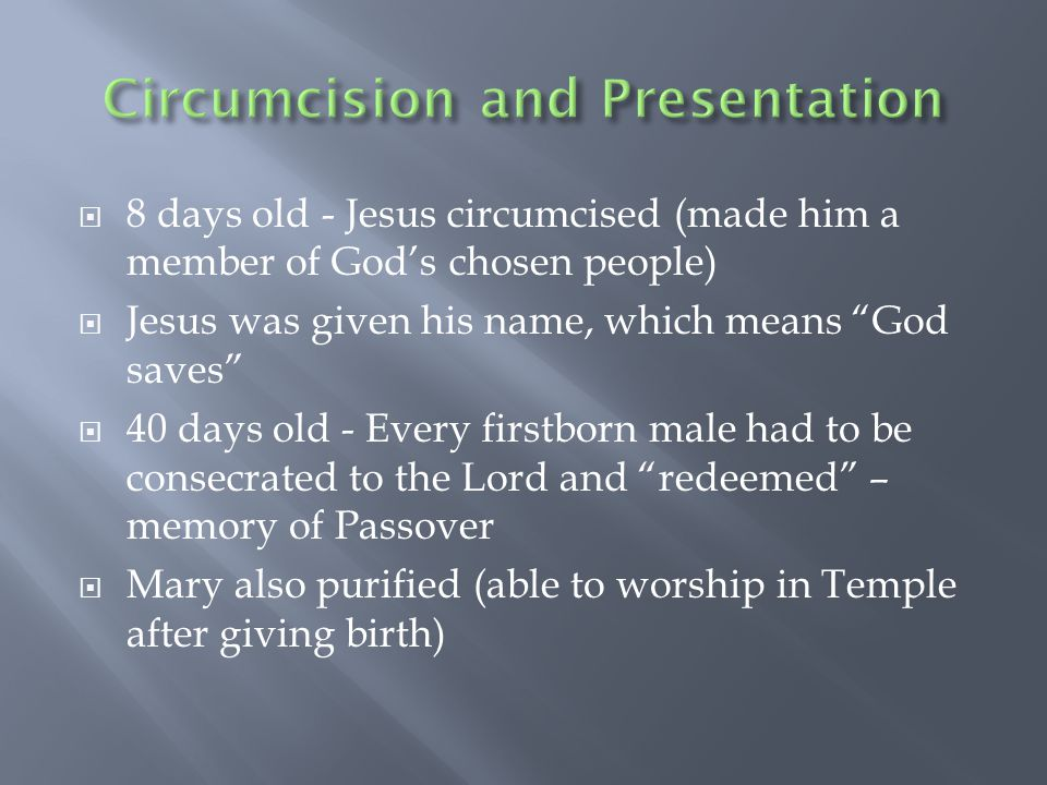  8 days old - Jesus circumcised (made him a member of God's chosen people)  Jesus was given his name, which means God saves  40 days old - Every firstborn male had to be consecrated to the Lord and redeemed – memory of Passover  Mary also purified (able to worship in Temple after giving birth)