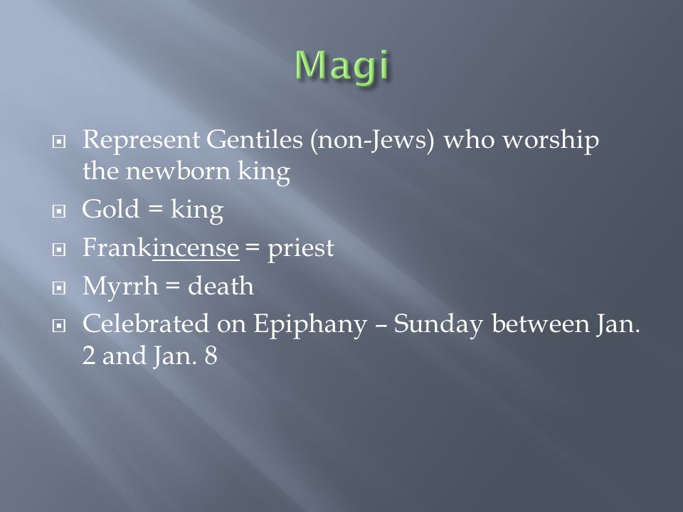  Represent Gentiles (non-Jews) who worship the newborn king  Gold = king  Frankincense = priest  Myrrh = death  Celebrated on Epiphany – Sunday b