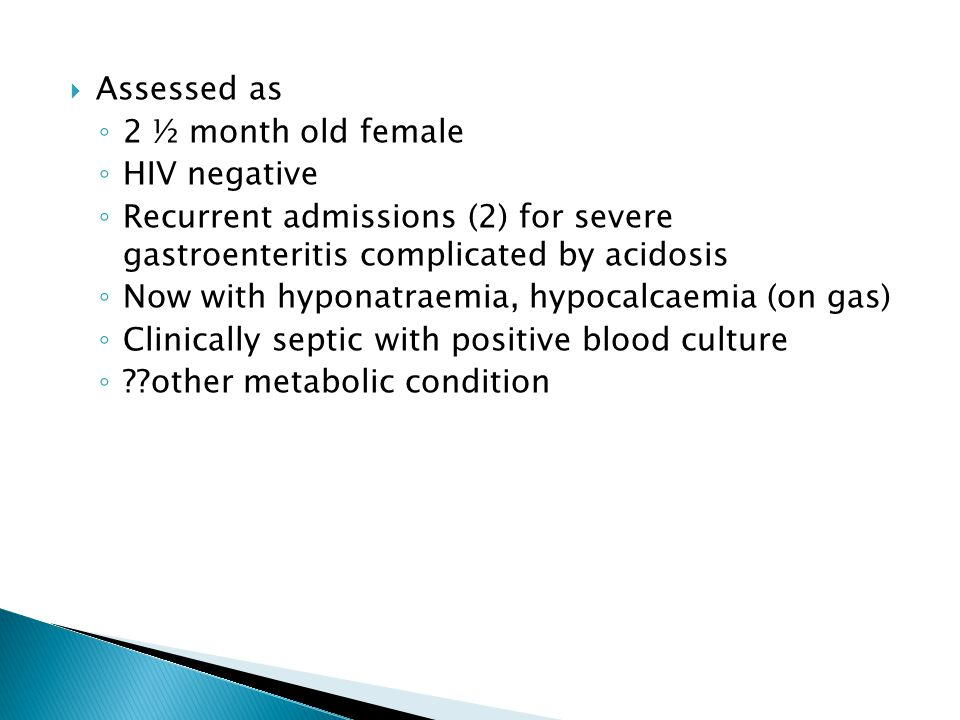  Assessed as ◦ 2 ½ month old female ◦ HIV negative ◦ Recurrent admissions (2) for severe gastroenteritis complicated by acidosis ◦ Now with hyponatra