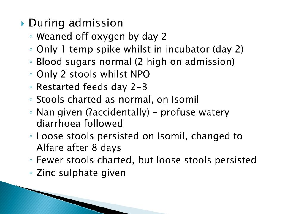  During admission ◦ Weaned off oxygen by day 2 ◦ Only 1 temp spike whilst in incubator (day 2) ◦ Blood sugars normal (2 high on admission) ◦ Only 2 s