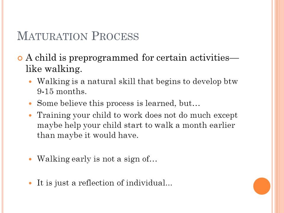 M ATURATION P ROCESS A child is preprogrammed for certain activities— like walking.