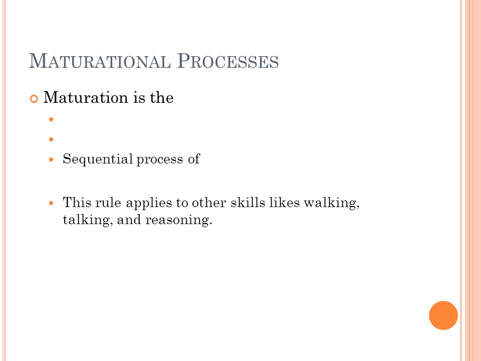 M ATURATIONAL P ROCESSES Maturation is the Sequential process of This rule applies to other skills likes walking, talking, and reasoning.