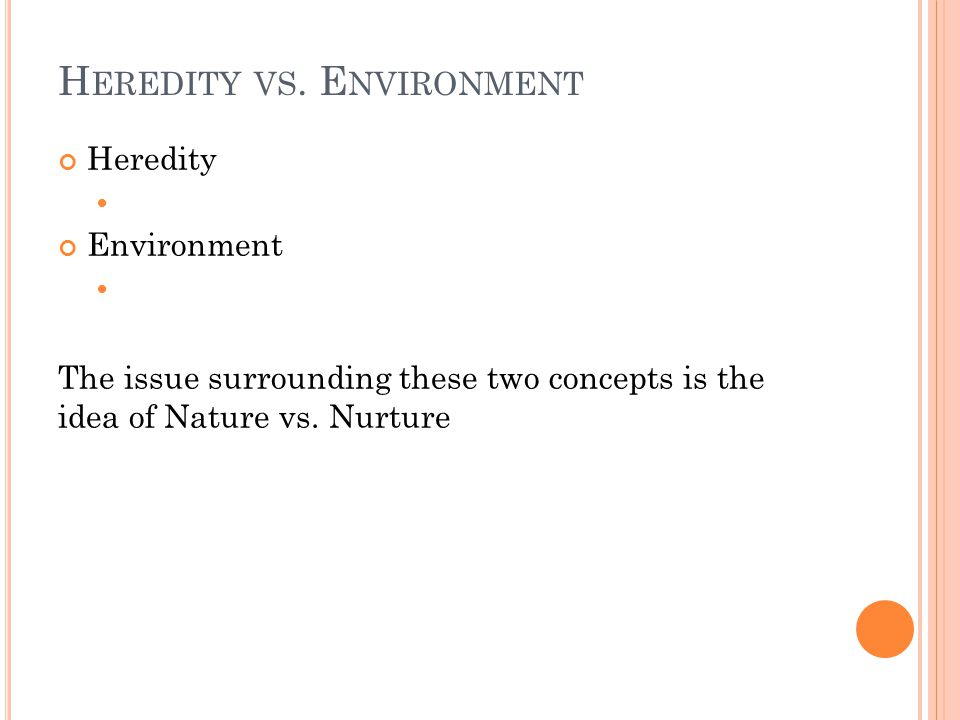 H EREDITY VS. E NVIRONMENT Heredity Environment The issue surrounding these two concepts is the idea of Nature vs. Nurture