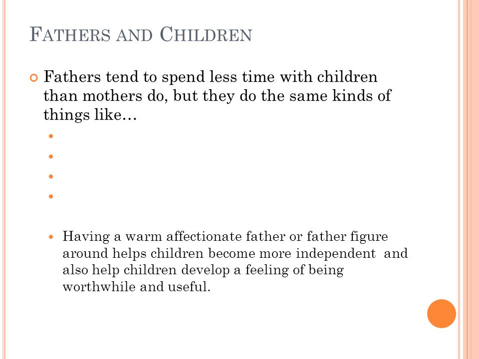 F ATHERS AND C HILDREN Fathers tend to spend less time with children than mothers do, but they do the same kinds of things like… Having a warm affectionate father or father figure around helps children become more independent and also help children develop a feeling of being worthwhile and useful.
