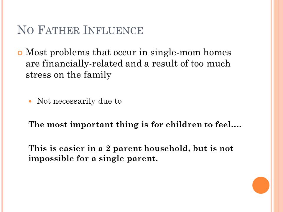 N O F ATHER I NFLUENCE Most problems that occur in single-mom homes are financially-related and a result of too much stress on the family Not necessarily due to The most important thing is for children to feel….