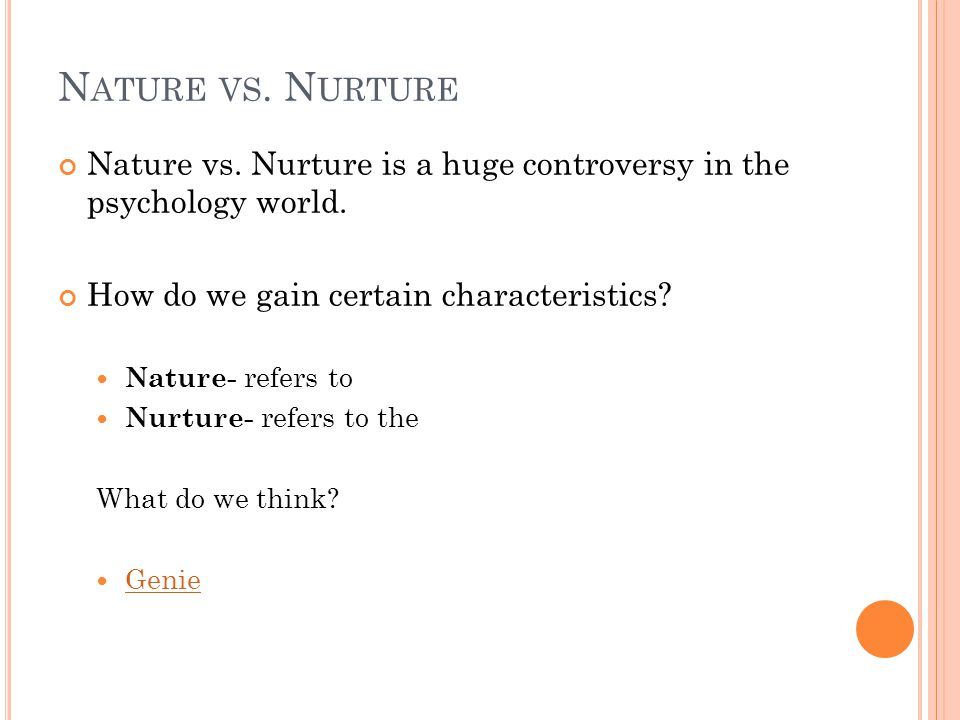 N ATURE VS. N URTURE Nature vs. Nurture is a huge controversy in the psychology world. How do we gain certain characteristics? Nature- refers to Nurtu