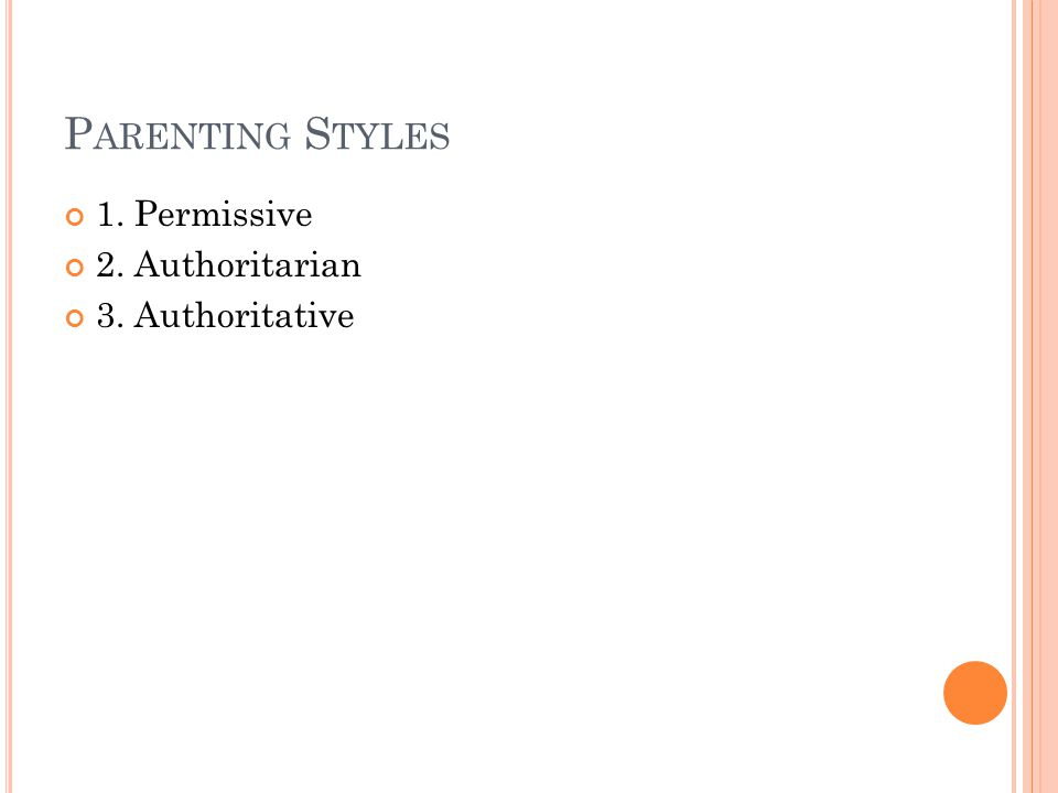 P ARENTING S TYLES 1. Permissive 2. Authoritarian 3. Authoritative