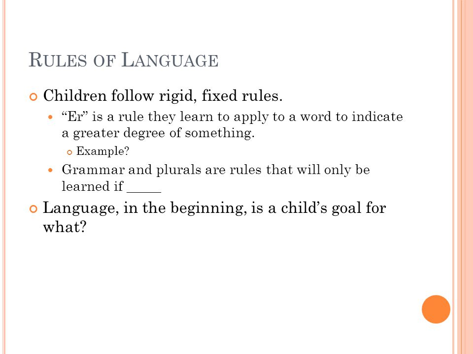 """R ULES OF L ANGUAGE Children follow rigid, fixed rules. """"Er"""" is a rule they learn to apply to a word to indicate a greater degree of something. Exampl"""