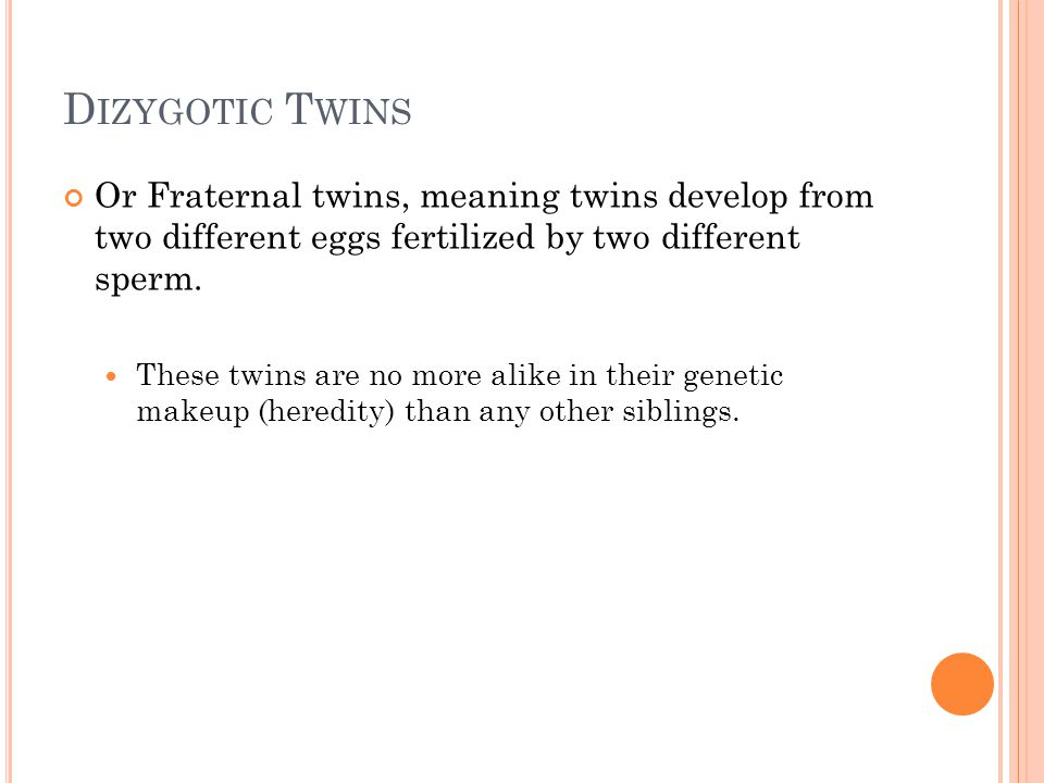 D IZYGOTIC T WINS Or Fraternal twins, meaning twins develop from two different eggs fertilized by two different sperm. These twins are no more alike i