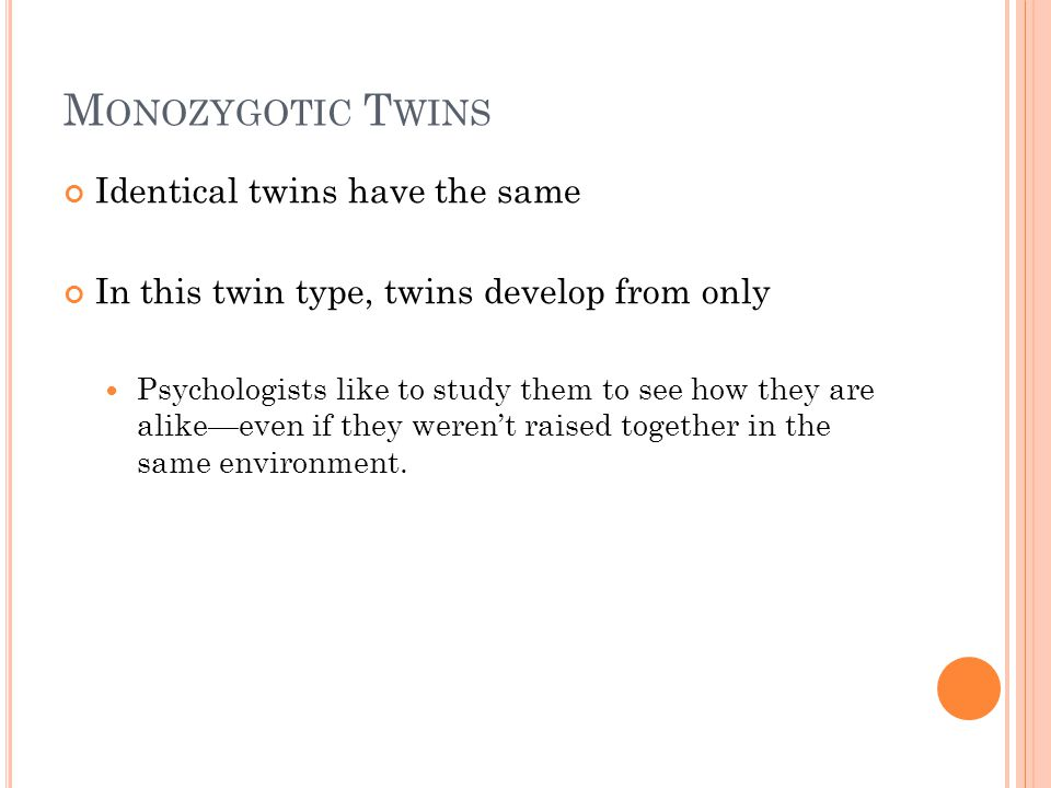 M ONOZYGOTIC T WINS Identical twins have the same In this twin type, twins develop from only Psychologists like to study them to see how they are alik