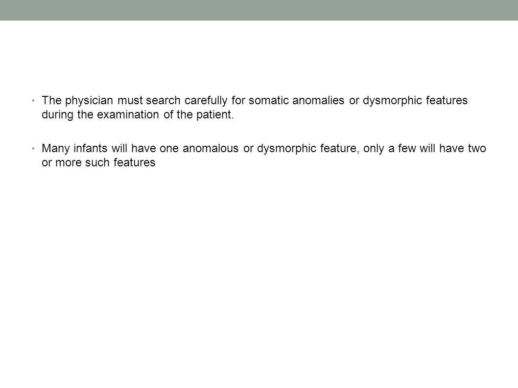 The physician must search carefully for somatic anomalies or dysmorphic features during the examination of the patient.