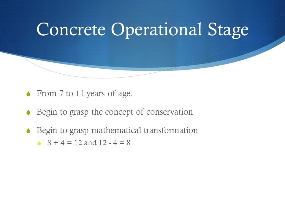 Concrete Operational Stage  From 7 to 11 years of age.  Begin to grasp the concept of conservation  Begin to grasp mathematical transformation  8