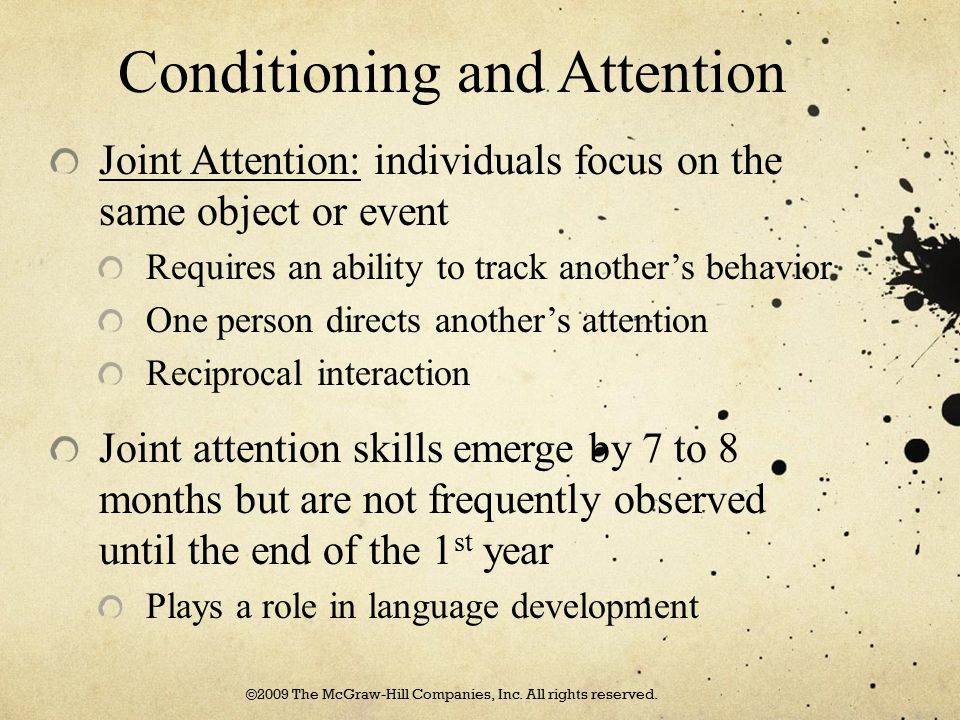 Conditioning and Attention Joint Attention: individuals focus on the same object or event Requires an ability to track another's behavior One person d