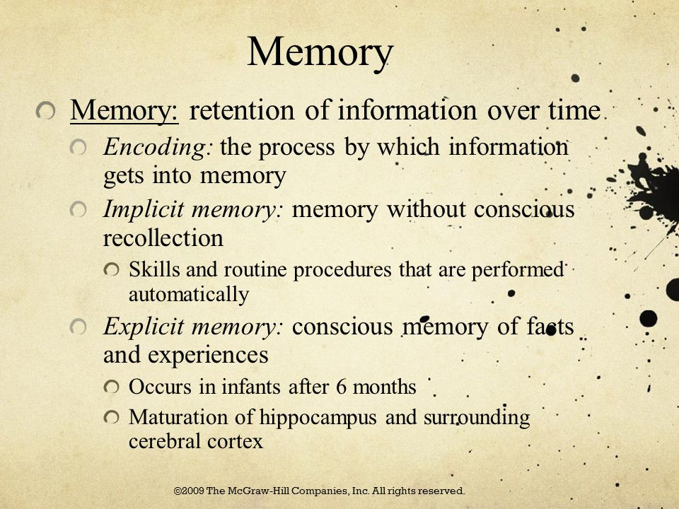 Memory Memory: retention of information over time Encoding: the process by which information gets into memory Implicit memory: memory without consciou