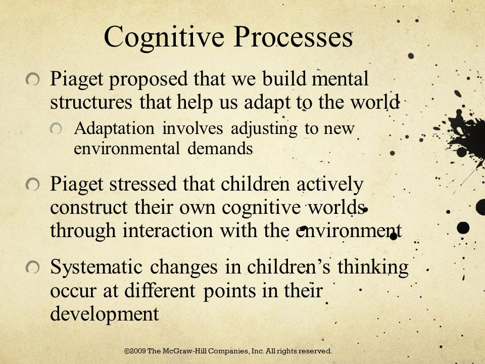 Cognitive Processes Piaget proposed that we build mental structures that help us adapt to the world Adaptation involves adjusting to new environmental