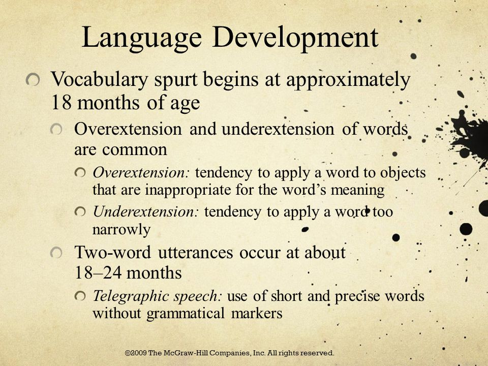 Language Development Vocabulary spurt begins at approximately 18 months of age Overextension and underextension of words are common Overextension: ten