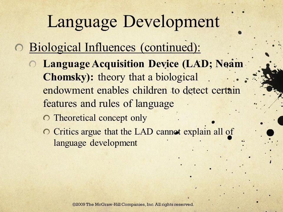 Language Development Biological Influences (continued): Language Acquisition Device (LAD; Noam Chomsky): theory that a biological endowment enables ch