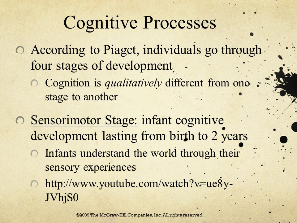 Cognitive Processes According to Piaget, individuals go through four stages of development Cognition is qualitatively different from one stage to anot