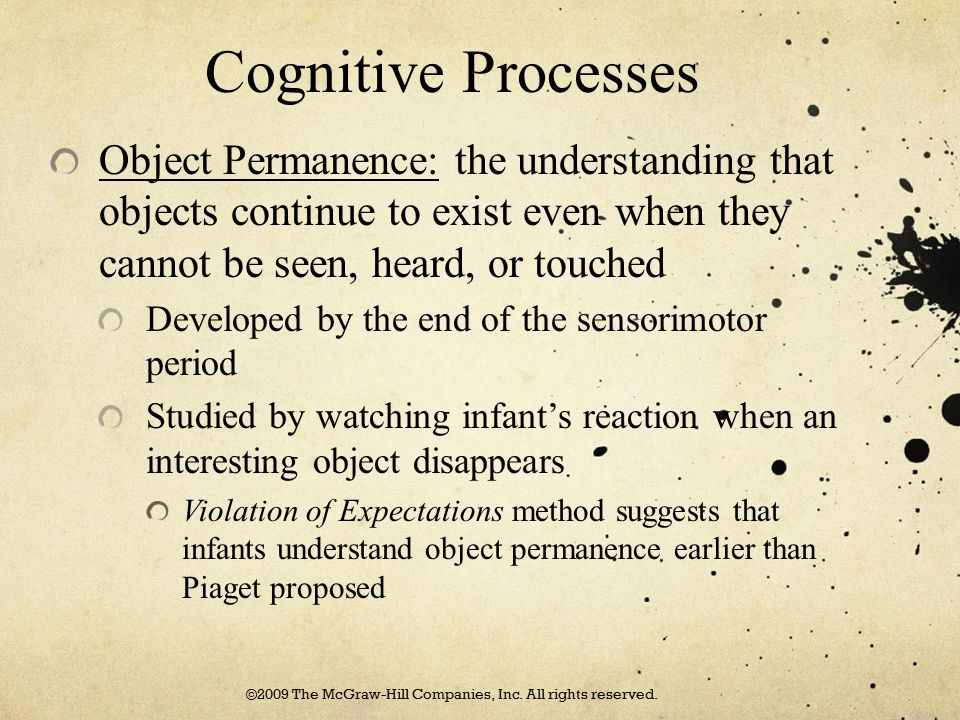 Cognitive Processes Object Permanence: the understanding that objects continue to exist even when they cannot be seen, heard, or touched Developed by