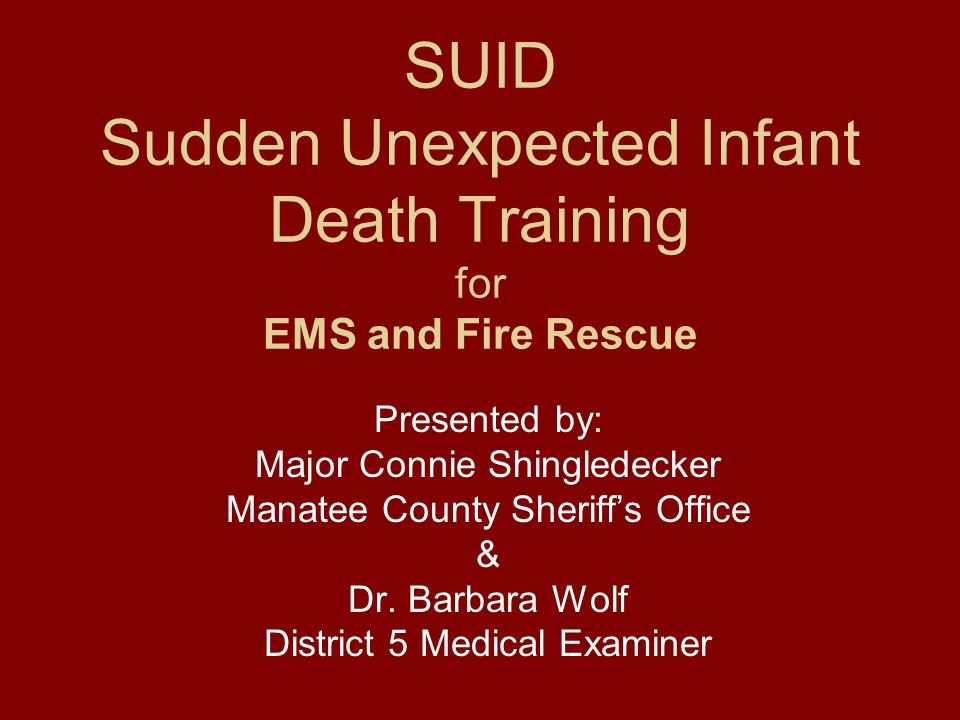 SUID Sudden Unexpected Infant Death Training for EMS and Fire Rescue Presented by: Major Connie Shingledecker Manatee County Sheriff's Office & Dr. Ba