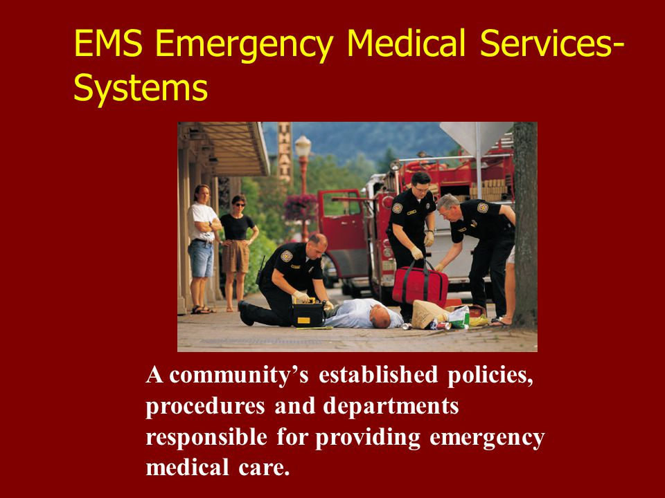 EMS Emergency Medical Services- Systems A community's established policies, procedures and departments responsible for providing emergency medical care.