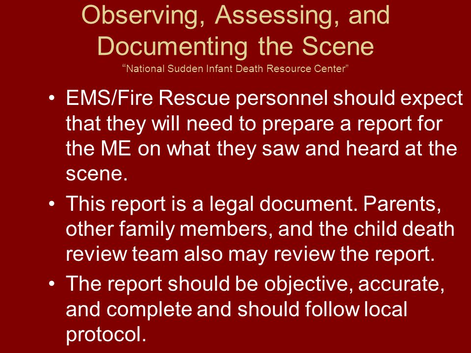 Observing, Assessing, and Documenting the Scene National Sudden Infant Death Resource Center EMS/Fire Rescue personnel should expect that they will need to prepare a report for the ME on what they saw and heard at the scene.