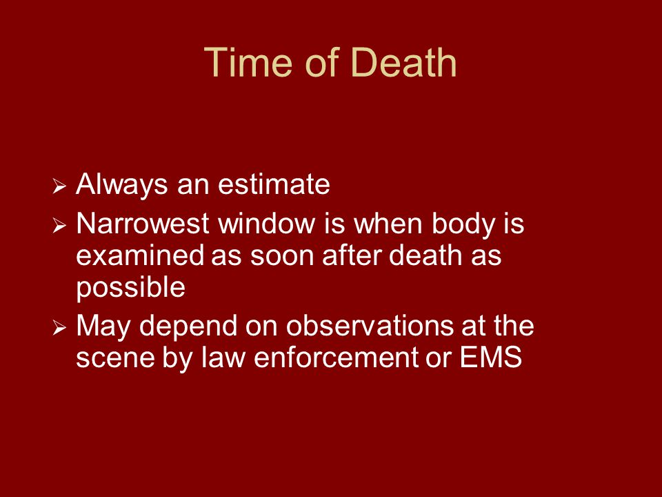 Time of Death  Always an estimate  Narrowest window is when body is examined as soon after death as possible  May depend on observations at the scene by law enforcement or EMS