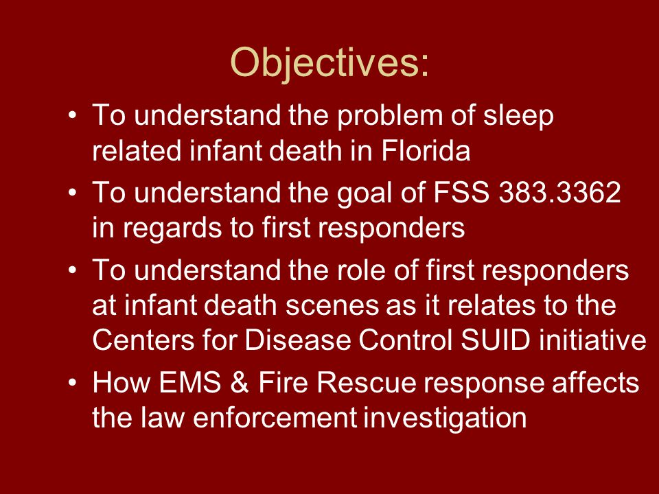 Objectives: To understand the problem of sleep related infant death in Florida To understand the goal of FSS 383.3362 in regards to first responders To understand the role of first responders at infant death scenes as it relates to the Centers for Disease Control SUID initiative How EMS & Fire Rescue response affects the law enforcement investigation