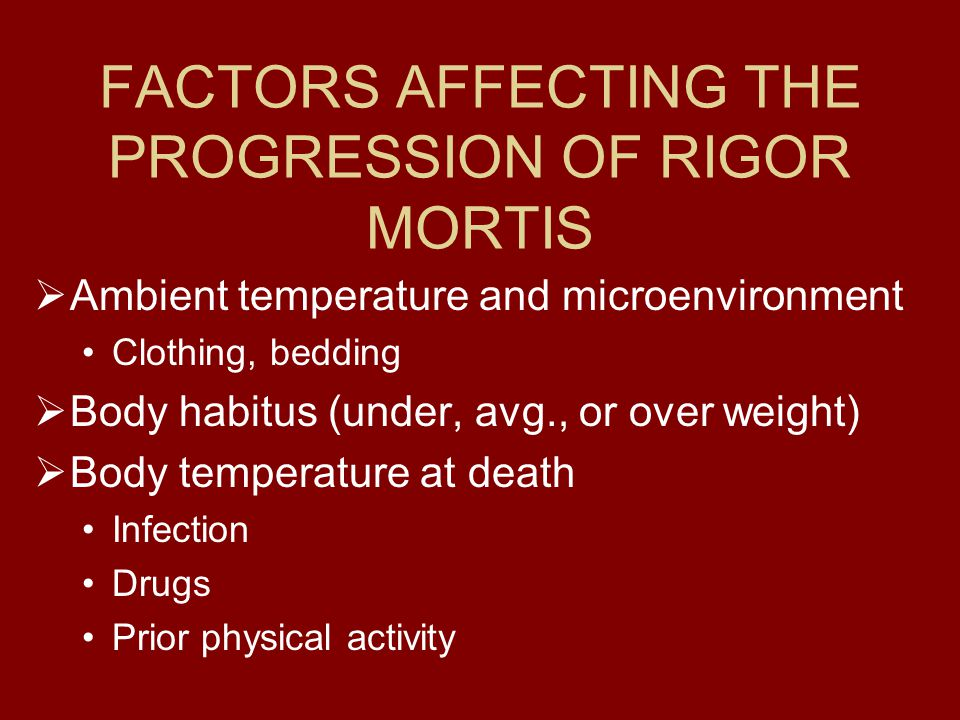 FACTORS AFFECTING THE PROGRESSION OF RIGOR MORTIS  Ambient temperature and microenvironment Clothing, bedding  Body habitus (under, avg., or over weight)  Body temperature at death Infection Drugs Prior physical activity