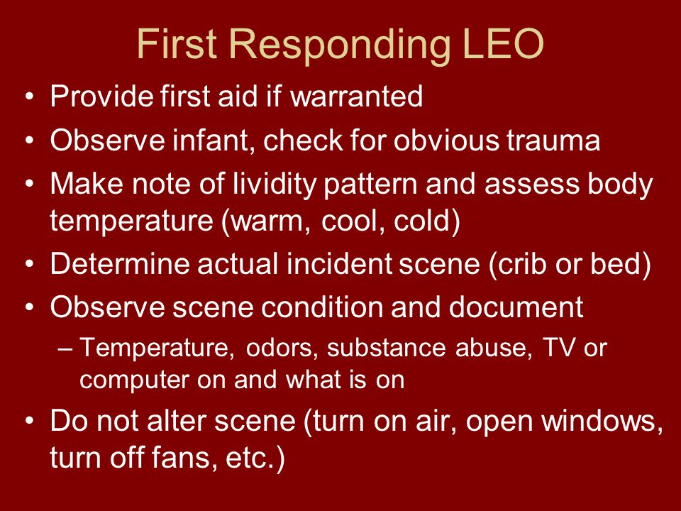 First Responding LEO Provide first aid if warranted Observe infant, check for obvious trauma Make note of lividity pattern and assess body temperature (warm, cool, cold) Determine actual incident scene (crib or bed) Observe scene condition and document –Temperature, odors, substance abuse, TV or computer on and what is on Do not alter scene (turn on air, open windows, turn off fans, etc.)