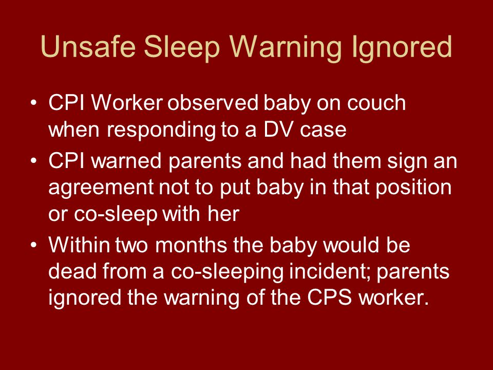 Unsafe Sleep Warning Ignored CPI Worker observed baby on couch when responding to a DV case CPI warned parents and had them sign an agreement not to put baby in that position or co-sleep with her Within two months the baby would be dead from a co-sleeping incident; parents ignored the warning of the CPS worker.