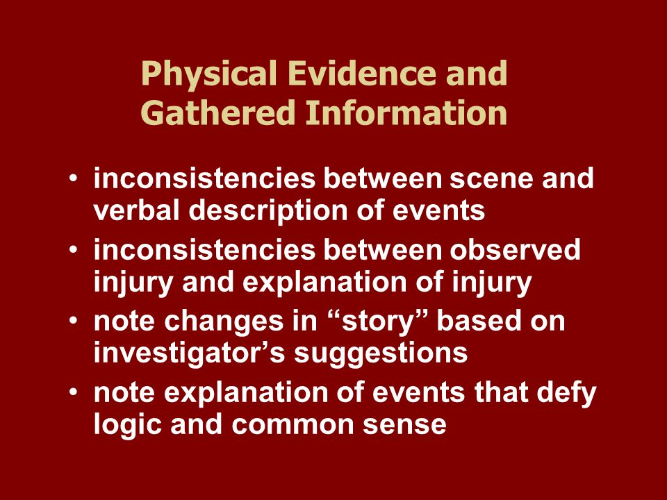 Physical Evidence and Gathered Information inconsistencies between scene and verbal description of events inconsistencies between observed injury and explanation of injury note changes in story based on investigator's suggestions note explanation of events that defy logic and common sense