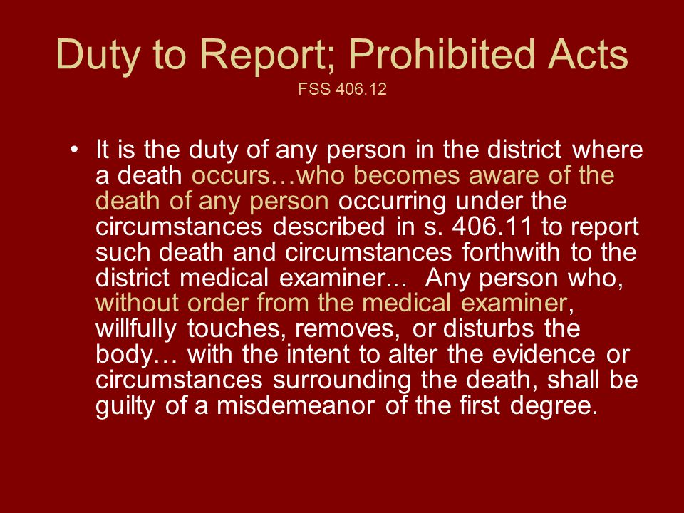 Duty to Report; Prohibited Acts FSS 406.12 It is the duty of any person in the district where a death occurs…who becomes aware of the death of any person occurring under the circumstances described in s.