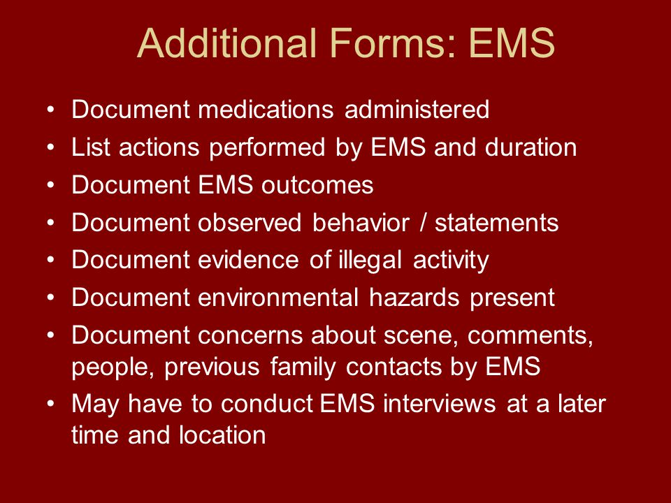 Additional Forms: EMS Document medications administered List actions performed by EMS and duration Document EMS outcomes Document observed behavior / statements Document evidence of illegal activity Document environmental hazards present Document concerns about scene, comments, people, previous family contacts by EMS May have to conduct EMS interviews at a later time and location