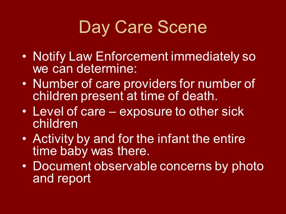 Day Care Scene Notify Law Enforcement immediately so we can determine: Number of care providers for number of children present at time of death.