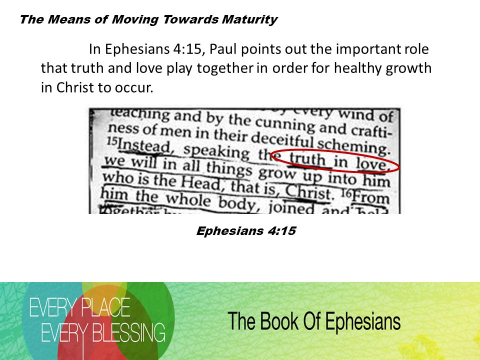 The Means of Moving Towards Maturity Ephesians 4:15 In Ephesians 4:15, Paul points out the important role that truth and love play together in order for healthy growth in Christ to occur.
