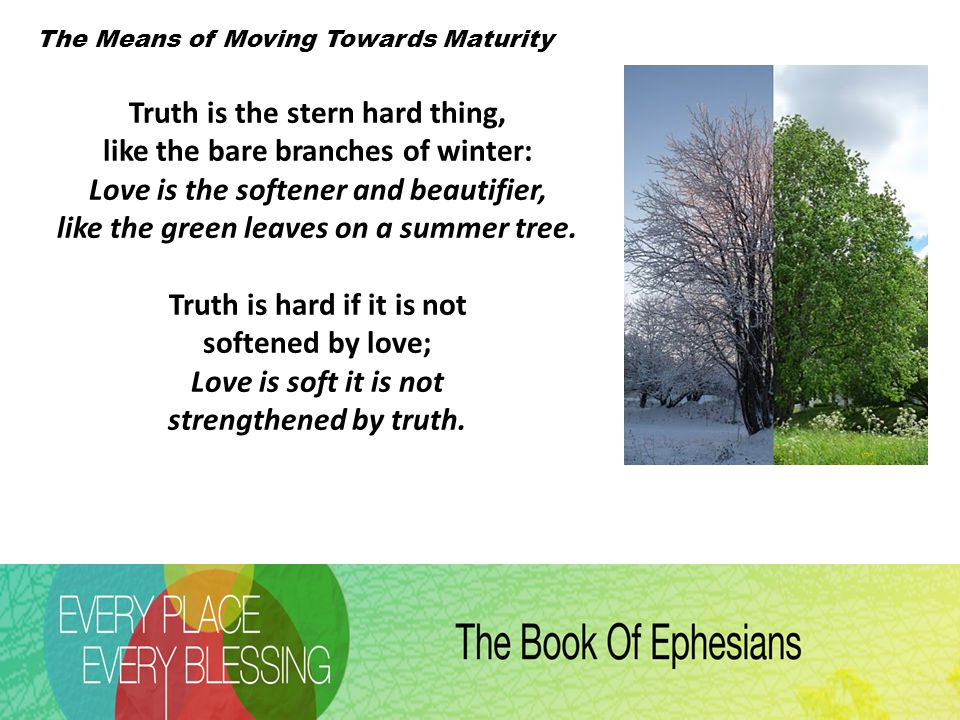 The Means of Moving Towards Maturity Truth is the stern hard thing, like the bare branches of winter: Love is the softener and beautifier, like the green leaves on a summer tree.