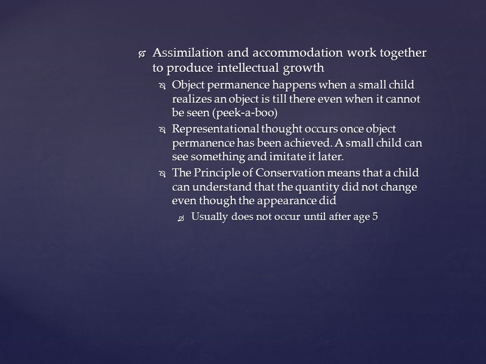  Assimilation and accommodation work together to produce intellectual growth  Object permanence happens when a small child realizes an object is til
