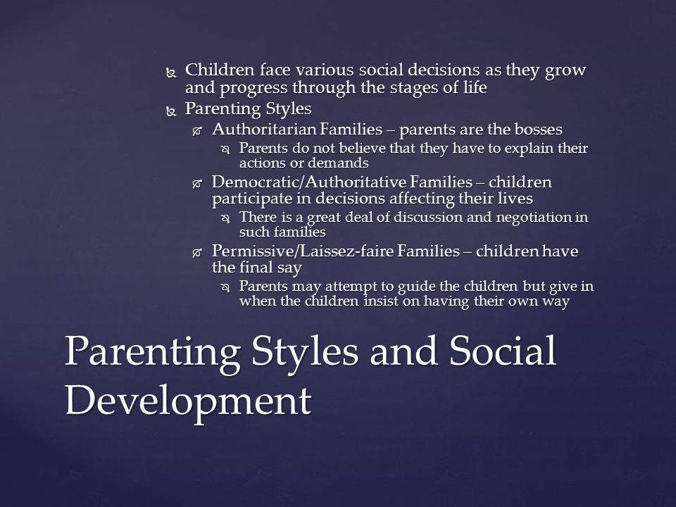  Children face various social decisions as they grow and progress through the stages of life  Parenting Styles  Authoritarian Families – parents ar