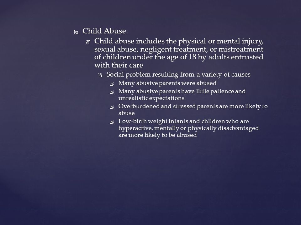  Child Abuse  Child abuse includes the physical or mental injury, sexual abuse, negligent treatment, or mistreatment of children under the age of 18