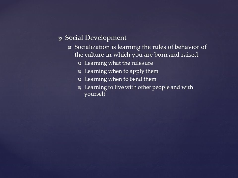 Social Development  Socialization is learning the rules of behavior of the culture in which you are born and raised.  Learning what the rules are