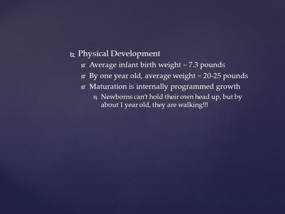 Physical Development  Average infant birth weight = 7.3 pounds  By one year old, average weight = 20-25 pounds  Maturation is internally programm