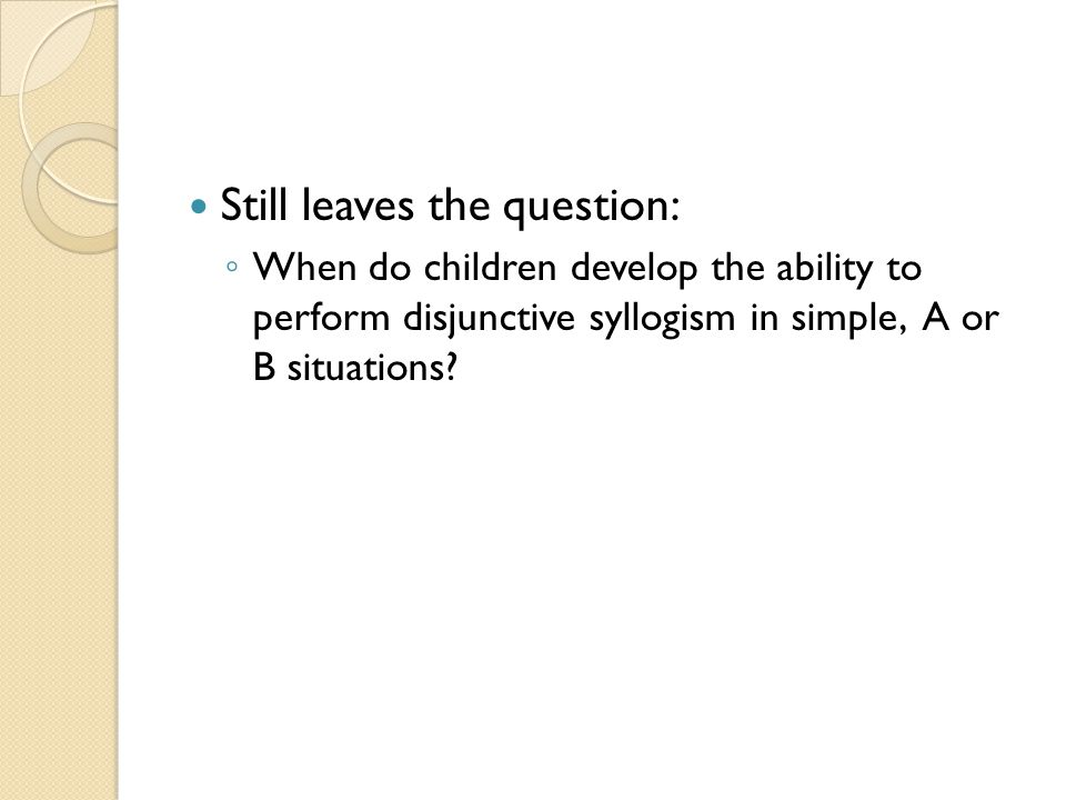 Still leaves the question: ◦ When do children develop the ability to perform disjunctive syllogism in simple, A or B situations?