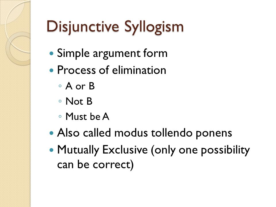 Disjunctive Syllogism Simple argument form Process of elimination ◦ A or B ◦ Not B ◦ Must be A Also called modus tollendo ponens Mutually Exclusive (only one possibility can be correct)