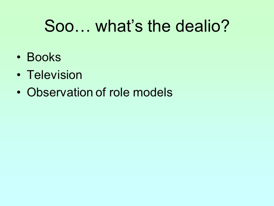 Soo… what's the dealio? Books Television Observation of role models