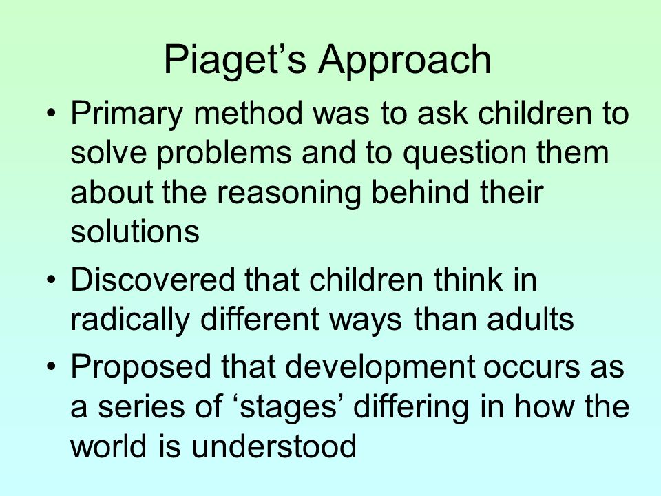 Piaget's Approach Primary method was to ask children to solve problems and to question them about the reasoning behind their solutions Discovered that