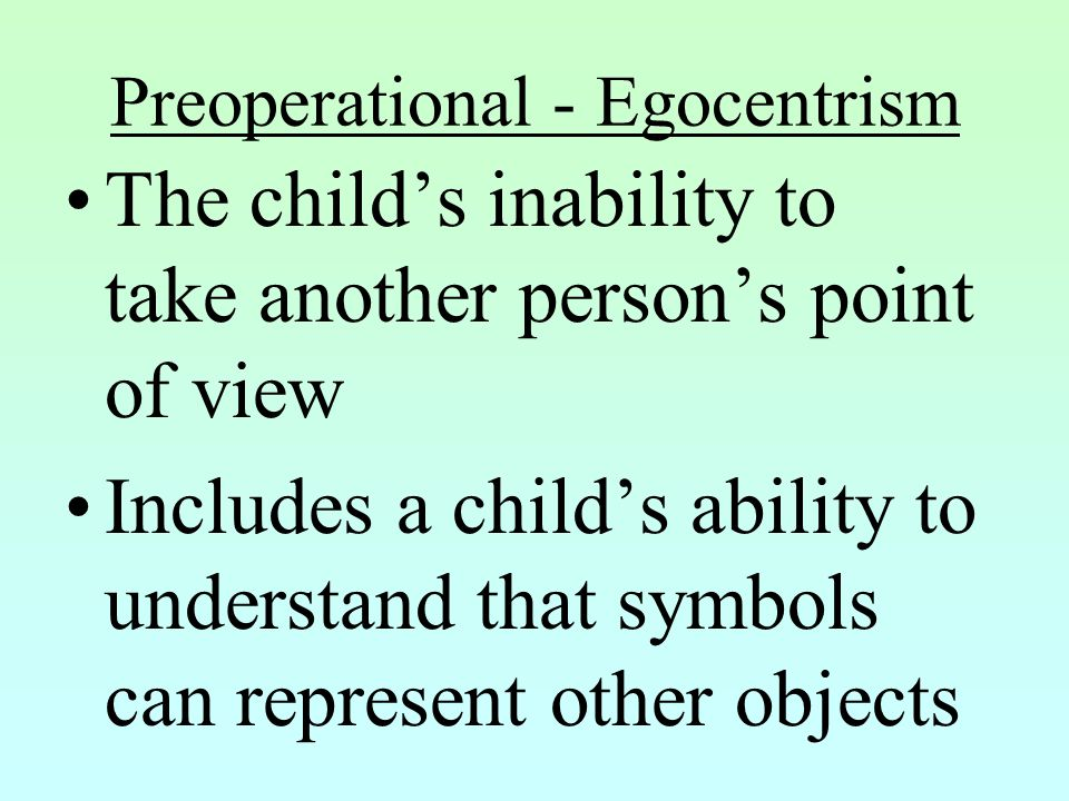 Preoperational - Egocentrism The child's inability to take another person's point of view Includes a child's ability to understand that symbols can re