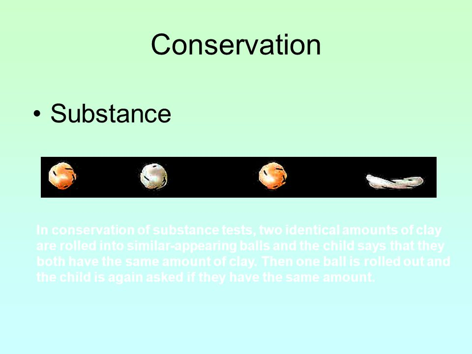 Conservation Substance In conservation of substance tests, two identical amounts of clay are rolled into similar-appearing balls and the child says th