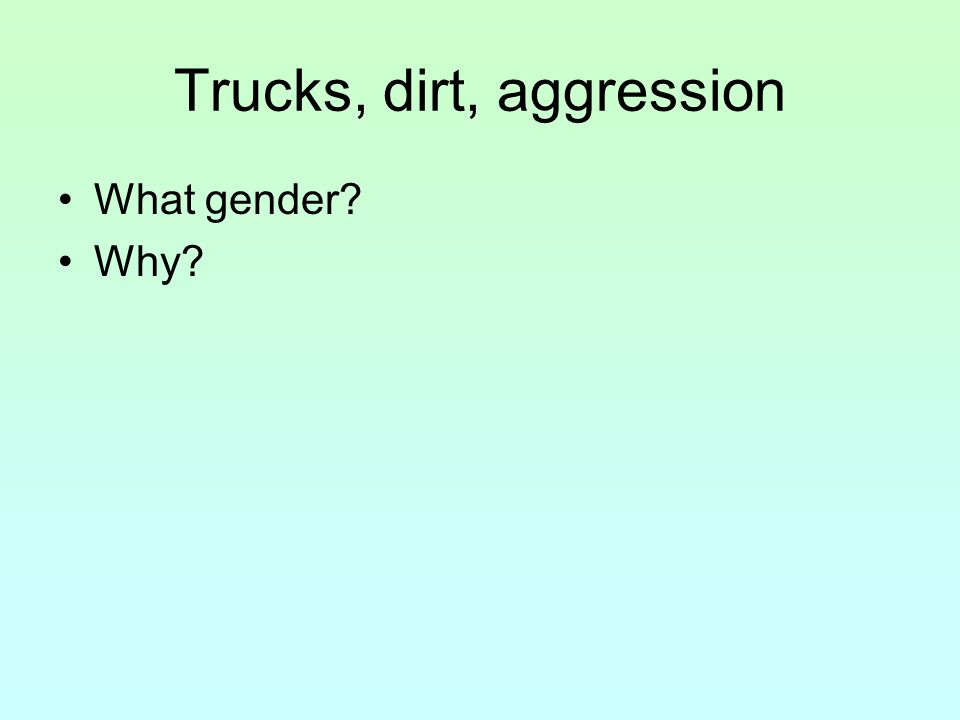 Trucks, dirt, aggression What gender? Why?