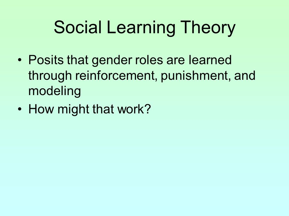 Social Learning Theory Posits that gender roles are learned through reinforcement, punishment, and modeling How might that work?